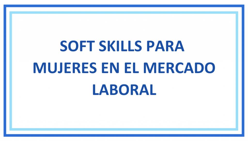 Soft skills para mujeres en el mercado laboral